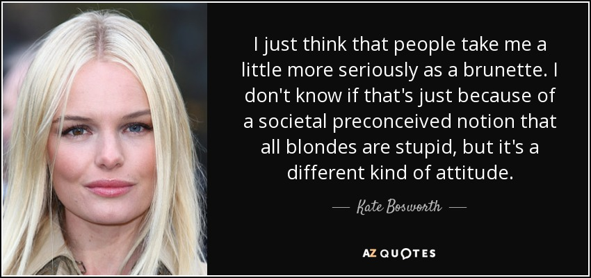 I just think that people take me a little more seriously as a brunette. I don't know if that's just because of a societal preconceived notion that all blondes are stupid, but it's a different kind of attitude. - Kate Bosworth
