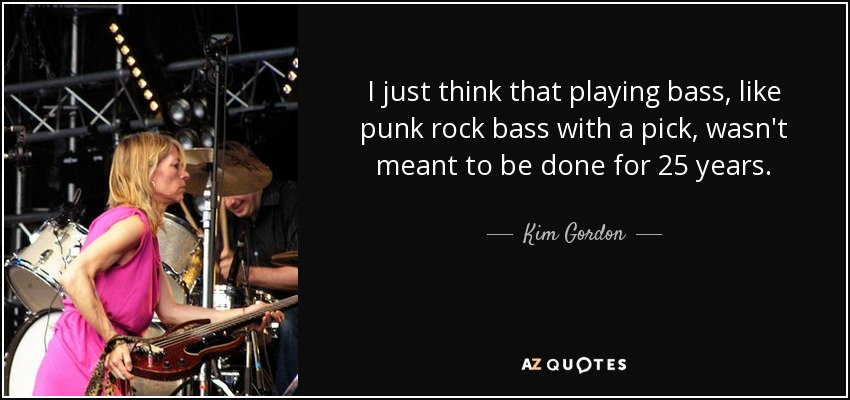I just think that playing bass, like punk rock bass with a pick, wasn't meant to be done for 25 years. - Kim Gordon