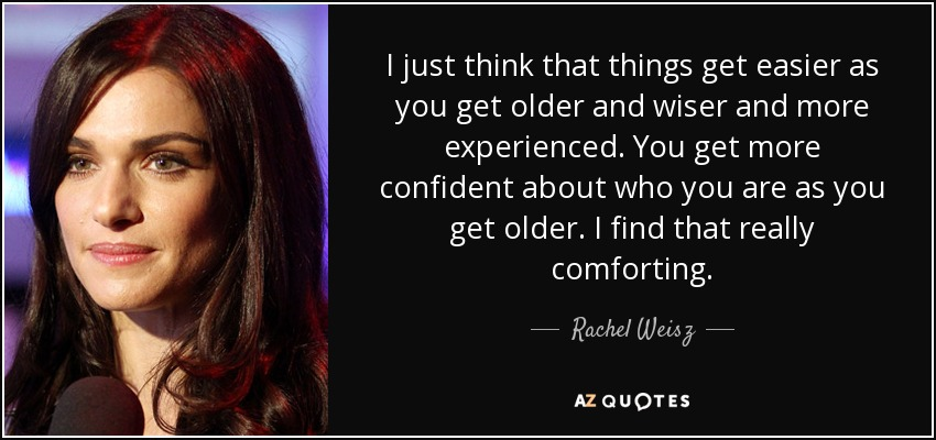 I just think that things get easier as you get older and wiser and more experienced. You get more confident about who you are as you get older. I find that really comforting. - Rachel Weisz