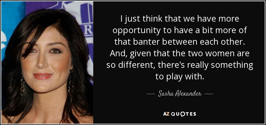 I just think that we have more opportunity to have a bit more of that banter between each other. And, given that the two women are so different, there's really something to play with. - Sasha Alexander