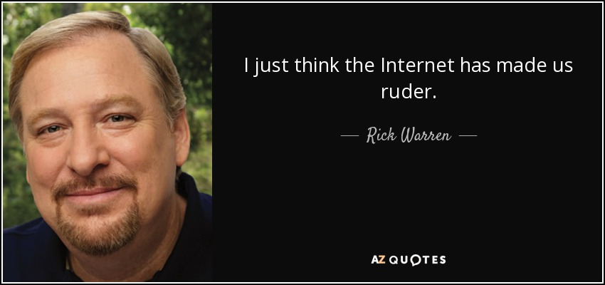 I just think the Internet has made us ruder. - Rick Warren