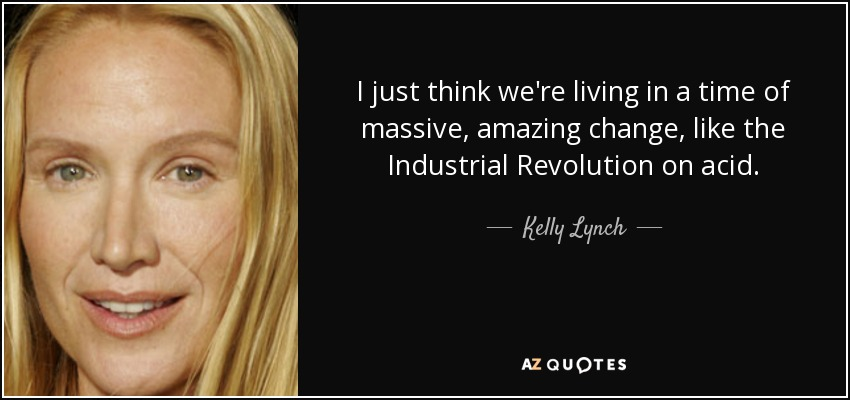 I just think we're living in a time of massive, amazing change, like the Industrial Revolution on acid. - Kelly Lynch