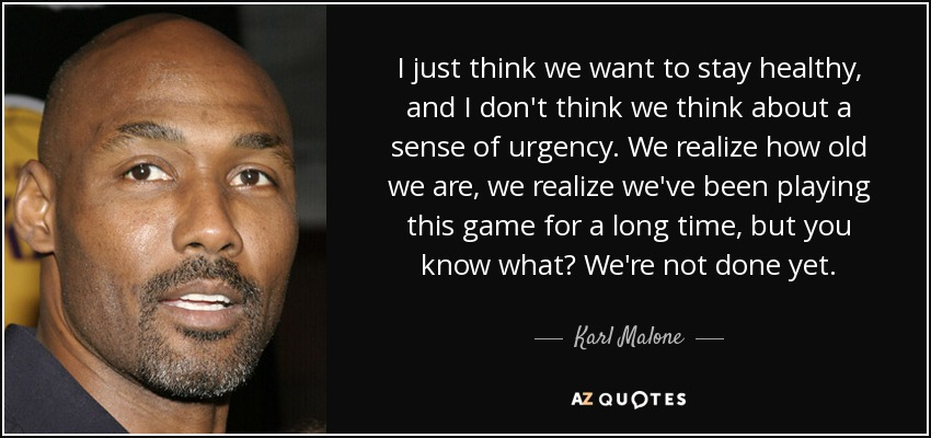 I just think we want to stay healthy, and I don't think we think about a sense of urgency. We realize how old we are, we realize we've been playing this game for a long time, but you know what? We're not done yet. - Karl Malone