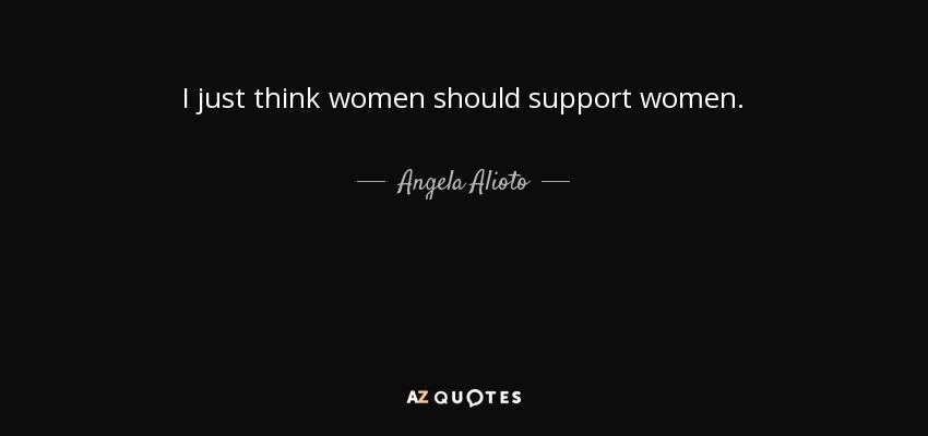 I just think women should support women. - Angela Alioto