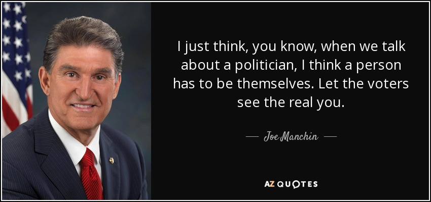 I just think, you know, when we talk about a politician, I think a person has to be themselves. Let the voters see the real you. - Joe Manchin