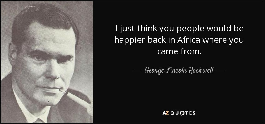 I just think you people would be happier back in Africa where you came from. - George Lincoln Rockwell