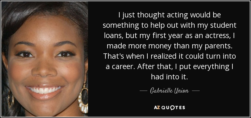 I just thought acting would be something to help out with my student loans, but my first year as an actress, I made more money than my parents. That's when I realized it could turn into a career. After that, I put everything I had into it. - Gabrielle Union