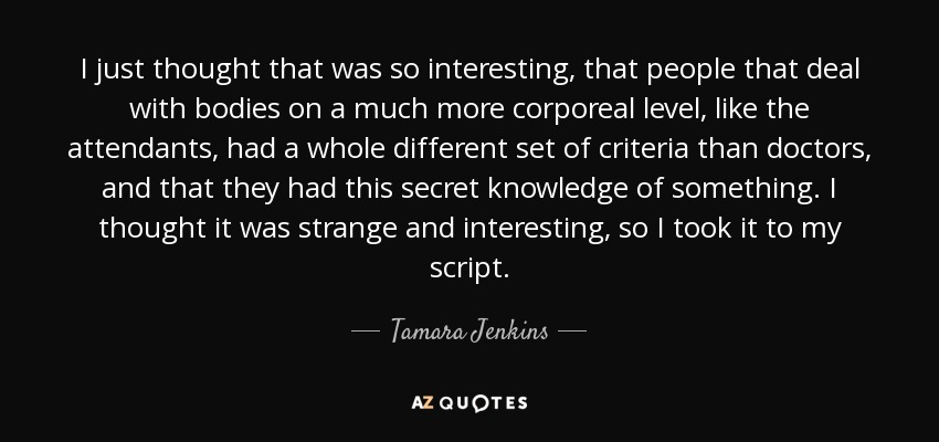 I just thought that was so interesting, that people that deal with bodies on a much more corporeal level, like the attendants, had a whole different set of criteria than doctors, and that they had this secret knowledge of something. I thought it was strange and interesting, so I took it to my script. - Tamara Jenkins