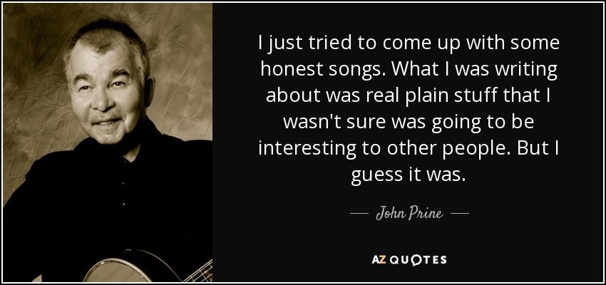 I just tried to come up with some honest songs. What I was writing about was real plain stuff that I wasn't sure was going to be interesting to other people. But I guess it was. - John Prine