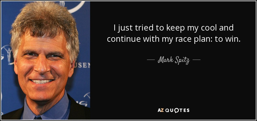 I just tried to keep my cool and continue with my race plan: to win. - Mark Spitz