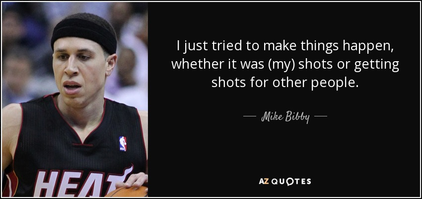 I just tried to make things happen, whether it was (my) shots or getting shots for other people. - Mike Bibby