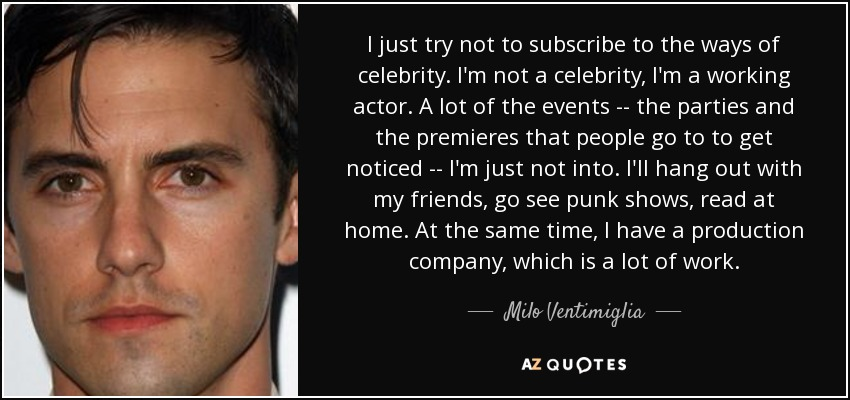 I just try not to subscribe to the ways of celebrity. I'm not a celebrity, I'm a working actor. A lot of the events -- the parties and the premieres that people go to to get noticed -- I'm just not into. I'll hang out with my friends, go see punk shows, read at home. At the same time, I have a production company, which is a lot of work. - Milo Ventimiglia