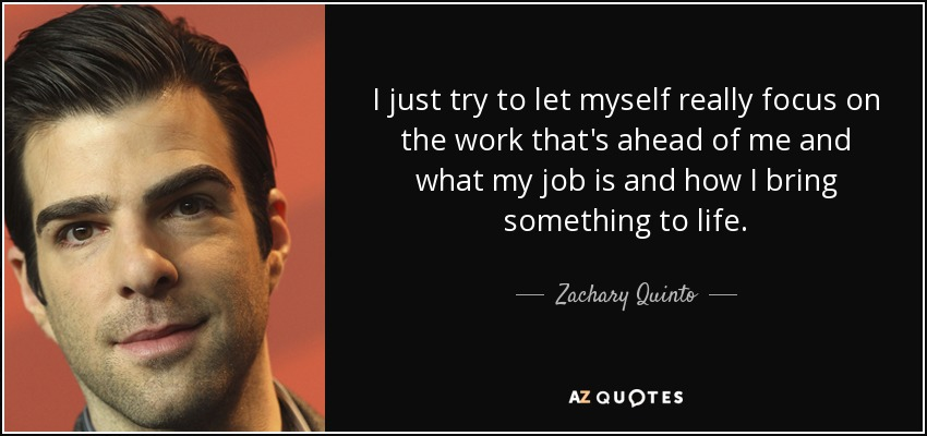 I just try to let myself really focus on the work that's ahead of me and what my job is and how I bring something to life. - Zachary Quinto