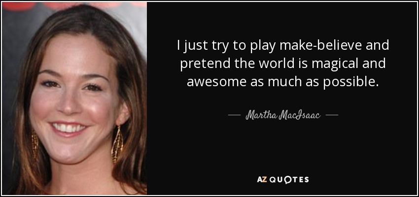 I just try to play make-believe and pretend the world is magical and awesome as much as possible. - Martha MacIsaac