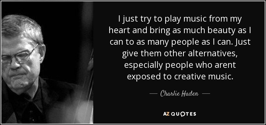 I just try to play music from my heart and bring as much beauty as I can to as many people as I can. Just give them other alternatives, especially people who arent exposed to creative music. - Charlie Haden