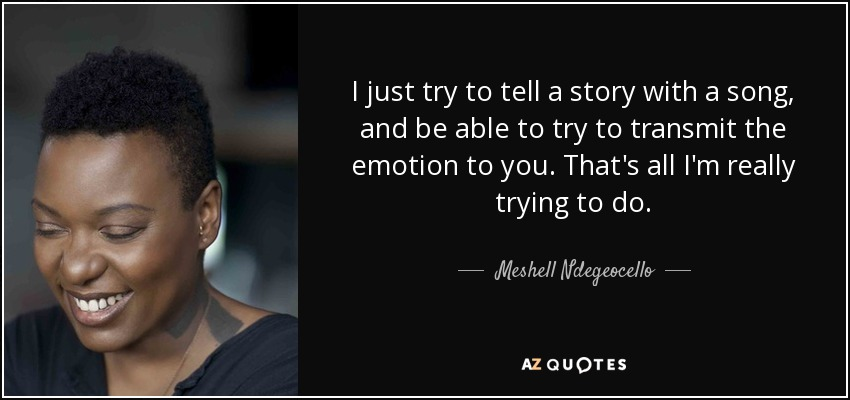 I just try to tell a story with a song, and be able to try to transmit the emotion to you. That's all I'm really trying to do. - Meshell Ndegeocello