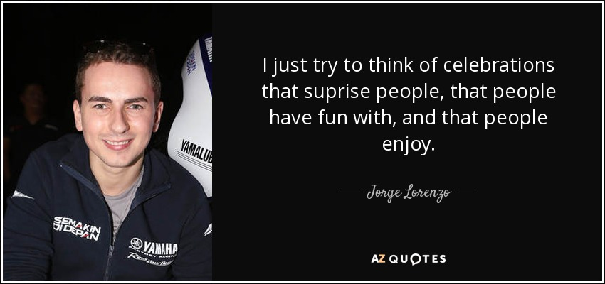 I just try to think of celebrations that suprise people, that people have fun with, and that people enjoy. - Jorge Lorenzo
