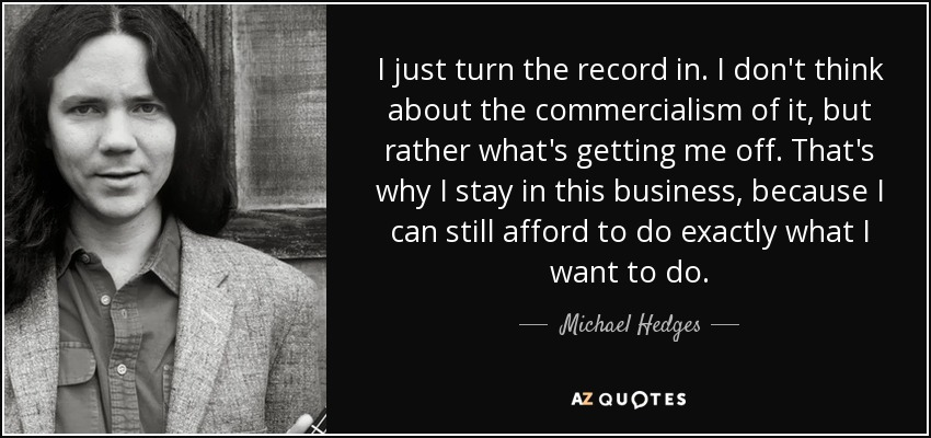 I just turn the record in. I don't think about the commercialism of it, but rather what's getting me off. That's why I stay in this business, because I can still afford to do exactly what I want to do. - Michael Hedges