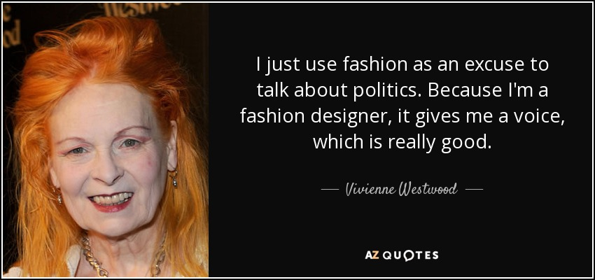 I just use fashion as an excuse to talk about politics. Because I'm a fashion designer, it gives me a voice, which is really good. - Vivienne Westwood