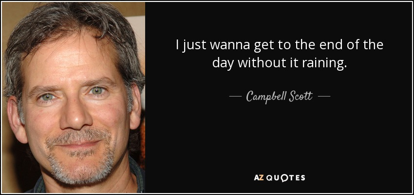 I just wanna get to the end of the day without it raining. - Campbell Scott