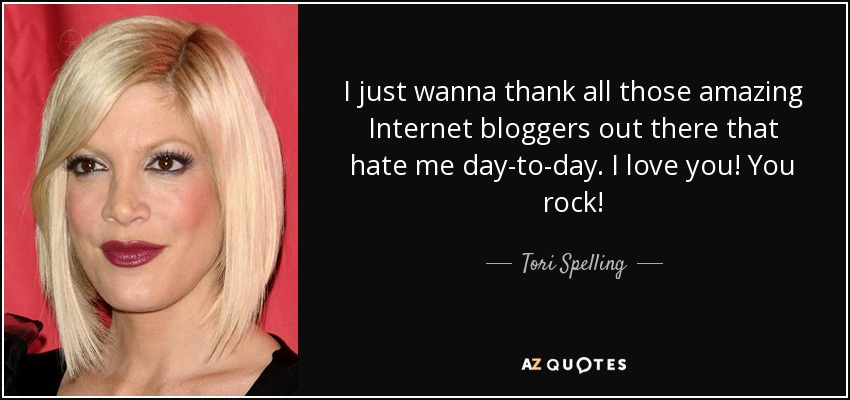 I just wanna thank all those amazing Internet bloggers out there that hate me day-to-day. I love you! You rock! - Tori Spelling