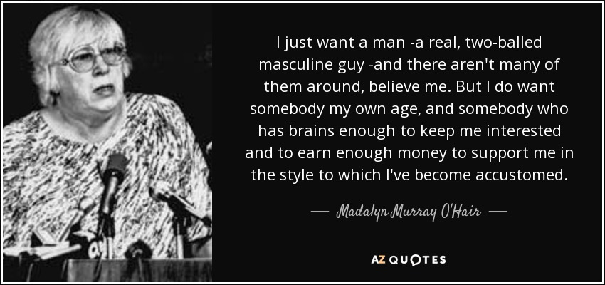 Madalyn Murray Ohair Quote I Just Want A Man A Real Two Balled
