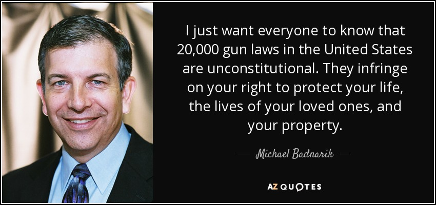 I just want everyone to know that 20,000 gun laws in the United States are unconstitutional. They infringe on your right to protect your life, the lives of your loved ones, and your property. - Michael Badnarik