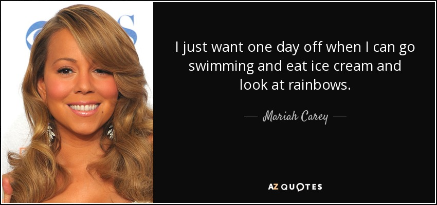 I just want one day off when I can go swimming and eat ice cream and look at rainbows. - Mariah Carey