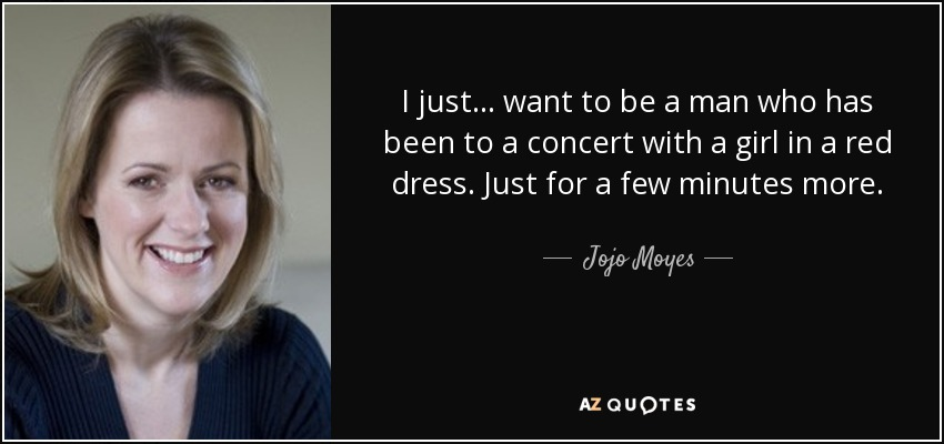 I just... want to be a man who has been to a concert with a girl in a red dress. Just for a few minutes more. - Jojo Moyes