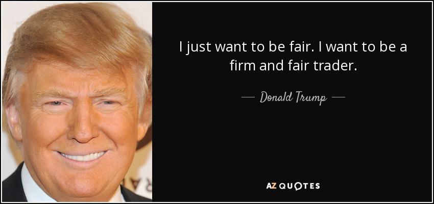 I just want to be fair. I want to be a firm and fair trader. - Donald Trump