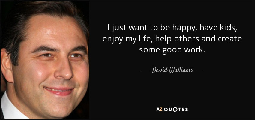 I just want to be happy, have kids, enjoy my life, help others and create some good work. - David Walliams