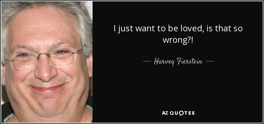I just want to be loved, is that so wrong?! - Harvey Fierstein