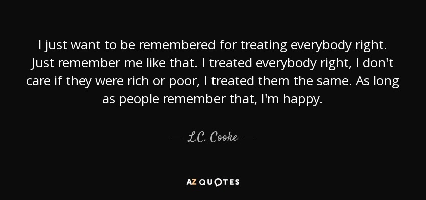 Lc Cooke Quote I Just Want To Be Remembered For Treating