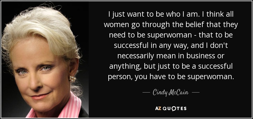 I just want to be who I am. I think all women go through the belief that they need to be superwoman - that to be successful in any way, and I don't necessarily mean in business or anything, but just to be a successful person, you have to be superwoman. - Cindy McCain