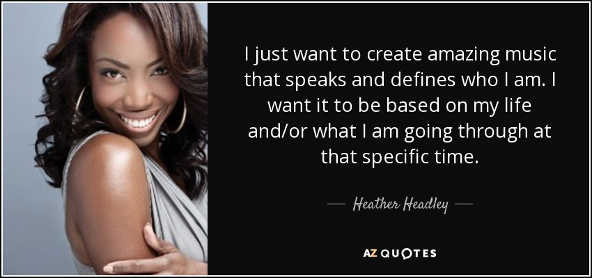 I just want to create amazing music that speaks and defines who I am. I want it to be based on my life and/or what I am going through at that specific time. - Heather Headley