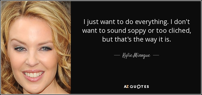 I just want to do everything. I don't want to sound soppy or too cliched, but that's the way it is. - Kylie Minogue