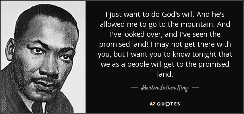 I just want to do God's will. And he's allowed me to go to the mountain. And I've looked over, and I've seen the promised land! I may not get there with you, but I want you to know tonight that we as a people will get to the promised land. - Martin Luther King, Jr.