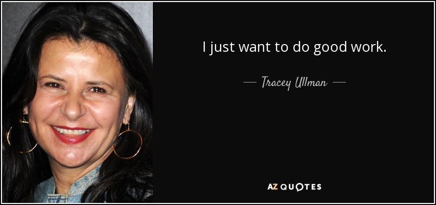 I just want to do good work. - Tracey Ullman