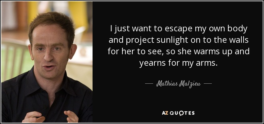 I just want to escape my own body and project sunlight on to the walls for her to see, so she warms up and yearns for my arms. - Mathias Malzieu