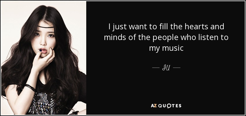 I just want to fill the hearts and minds of the people who listen to my music - IU