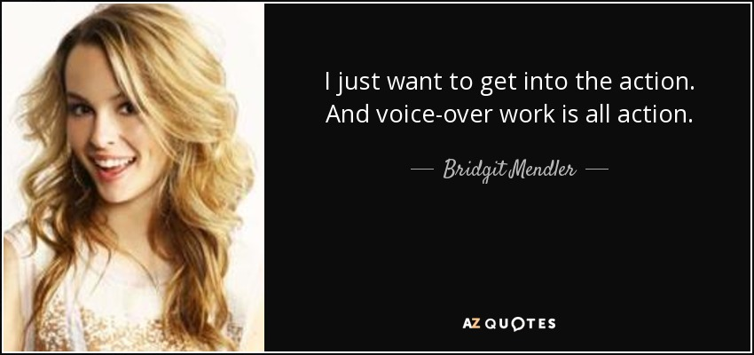 I just want to get into the action. And voice-over work is all action. - Bridgit Mendler