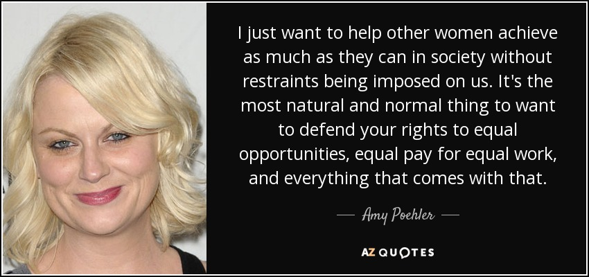 I just want to help other women achieve as much as they can in society without restraints being imposed on us. It's the most natural and normal thing to want to defend your rights to equal opportunities, equal pay for equal work, and everything that comes with that. - Amy Poehler