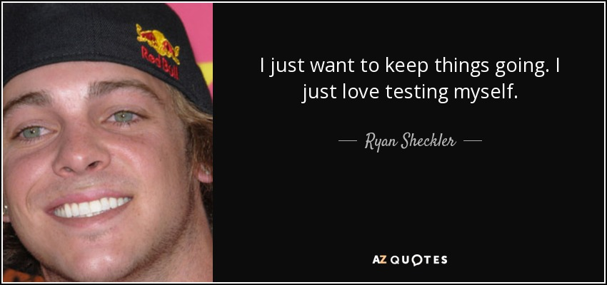 I just want to keep things going. I just love testing myself. - Ryan Sheckler