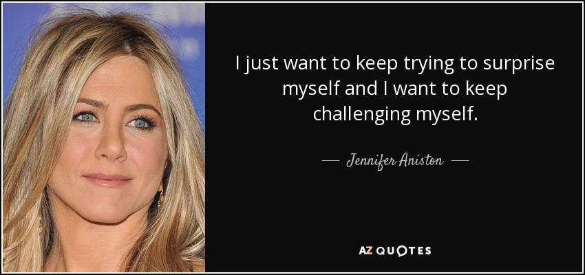 I just want to keep trying to surprise myself and I want to keep challenging myself. - Jennifer Aniston