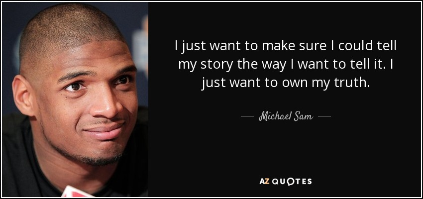 I just want to make sure I could tell my story the way I want to tell it. I just want to own my truth. - Michael Sam