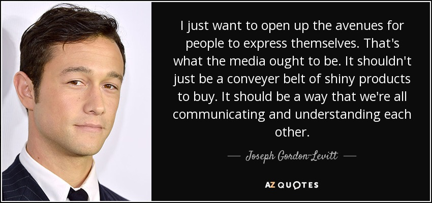 I just want to open up the avenues for people to express themselves. That's what the media ought to be. It shouldn't just be a conveyer belt of shiny products to buy. It should be a way that we're all communicating and understanding each other. - Joseph Gordon-Levitt