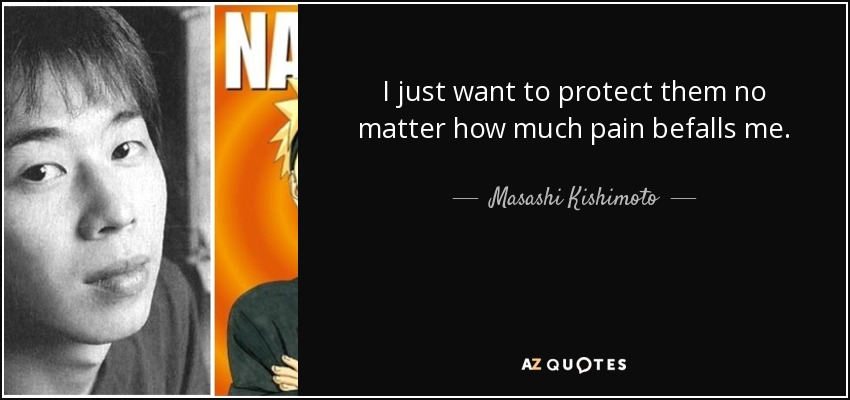 I just want to protect them no matter how much pain befalls me. - Masashi Kishimoto
