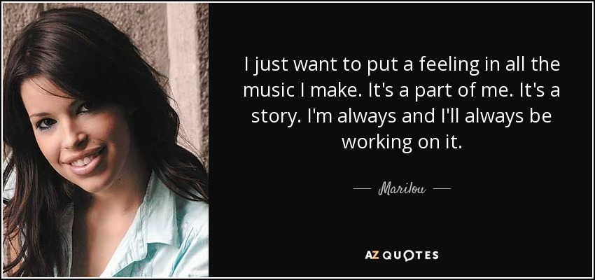 I just want to put a feeling in all the music I make. It's a part of me. It's a story. I'm always and I'll always be working on it. - Marilou