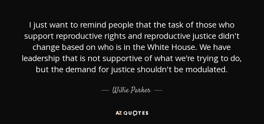 I just want to remind people that the task of those who support reproductive rights and reproductive justice didn't change based on who is in the White House. We have leadership that is not supportive of what we're trying to do, but the demand for justice shouldn't be modulated. - Willie Parker