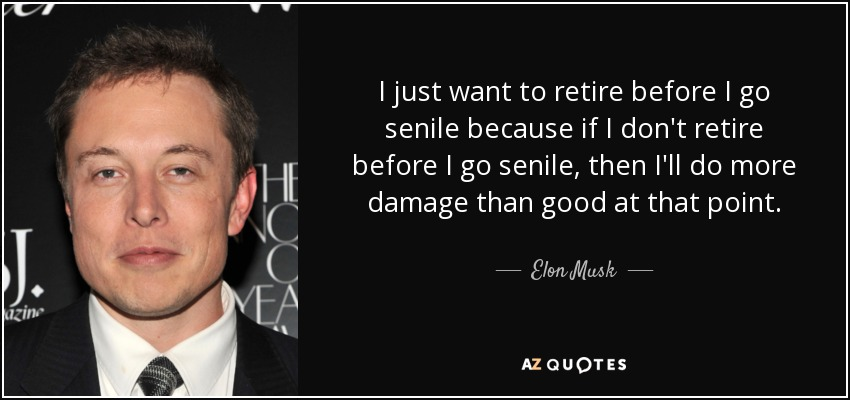 I just want to retire before I go senile because if I don't retire before I go senile, then I'll do more damage than good at that point. - Elon Musk